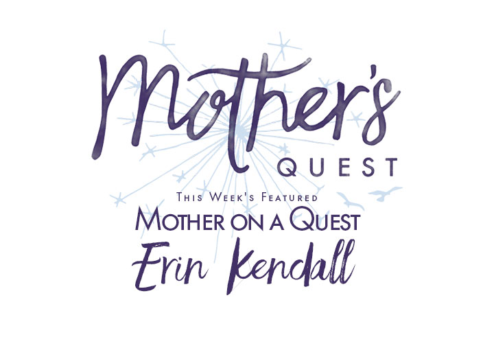 Mother on a Quest: Erin Kendall