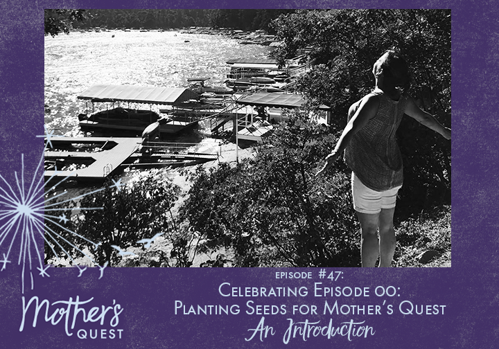 Ep 47: Celebrating Episode 00: Planting Seeds for Mother's Quest An Introduction