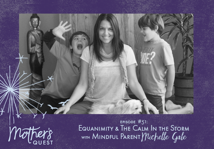 Ep 51: Equanimity & The Calm In the Storm with Mindful Parent Michelle Gale