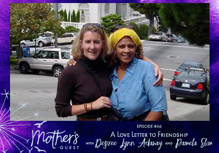 Ep 66: A Love Letter to Friendship with Desiree Lynn Adaway and Pamela Slim