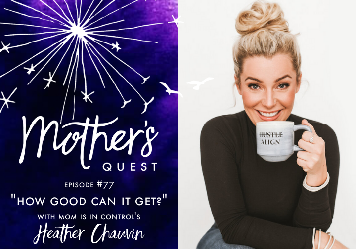 Ep 77: How Good Can It Get? with Mom Is In Control's Heather Chauvin