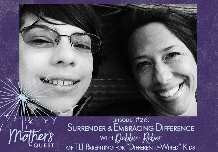"Ep 26: Surrender and Embracing Difference with Debbie Reber of TILT Parenting for ""Differently-Wired"" Kids"